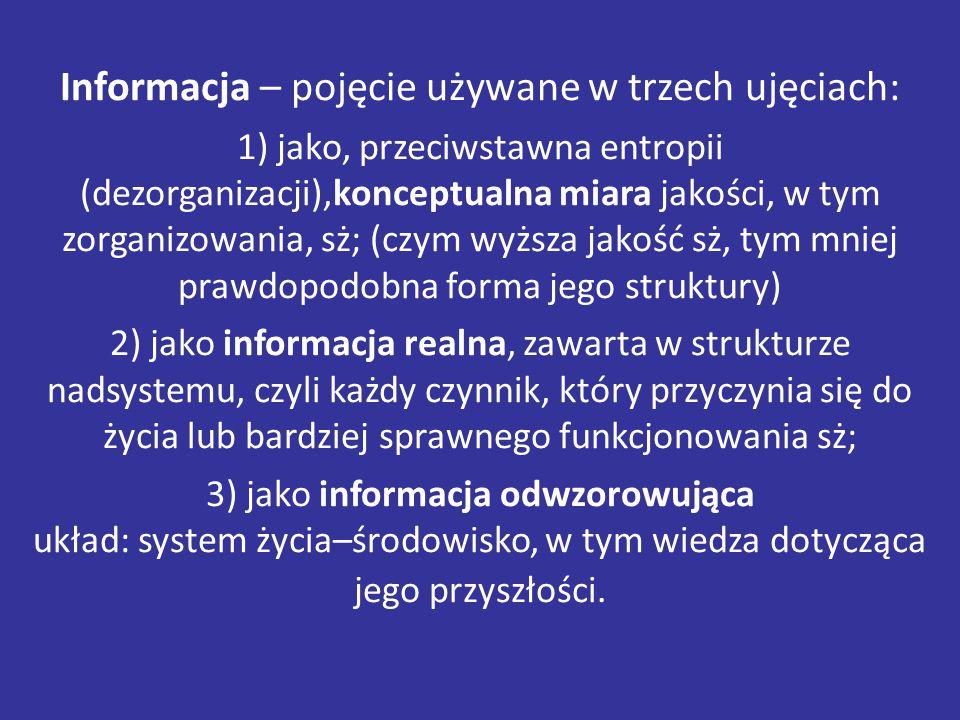 Informacja – pojęcie używane w trzech ujęciach: 1) jako, przeciwstawna entropii (dezorganizacji),konceptualna miara jakości, w tym zorganizowania, sż; (czym wyższa jakość sż, tym mniej prawdopodobna forma jego struktury) 2) jako informacja realna, zawarta w strukturze nadsystemu, czyli każdy czynnik, który przyczynia się do życia lub bardziej sprawnego funkcjonowania sż; 3) jako informacja odwzorowująca układ: system życia–środowisko, w tym wiedza dotycząca jego przyszłości.