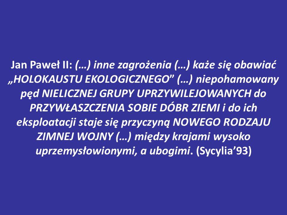 """Jan Paweł II: (…) inne zagrożenia (…) każe się obawiać """"HOLOKAUSTU EKOLOGICZNEGO (…) niepohamowany pęd NIELICZNEJ GRUPY UPRZYWILEJOWANYCH do PRZYWŁASZCZENIA SOBIE DÓBR ZIEMI i do ich eksploatacji staje się przyczyną NOWEGO RODZAJU ZIMNEJ WOJNY (…) między krajami wysoko uprzemysłowionymi, a ubogimi."""