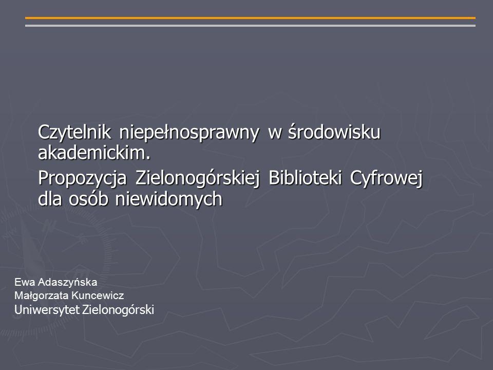 Ewa Adaszyńska Małgorzata Kuncewicz Uniwersytet Zielonogórski Czytelnik niepełnosprawny w środowisku akademickim.
