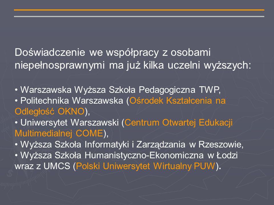 Doświadczenie we współpracy z osobami niepełnosprawnymi ma już kilka uczelni wyższych: Warszawska Wyższa Szkoła Pedagogiczna TWP, Politechnika Warszawska (Ośrodek Kształcenia na Odległość OKNO), Uniwersytet Warszawski (Centrum Otwartej Edukacji Multimedialnej COME), Wyższa Szkoła Informatyki i Zarządzania w Rzeszowie, Wyższa Szkoła Humanistyczno-Ekonomiczna w Łodzi wraz z UMCS (Polski Uniwersytet Wirtualny PUW).