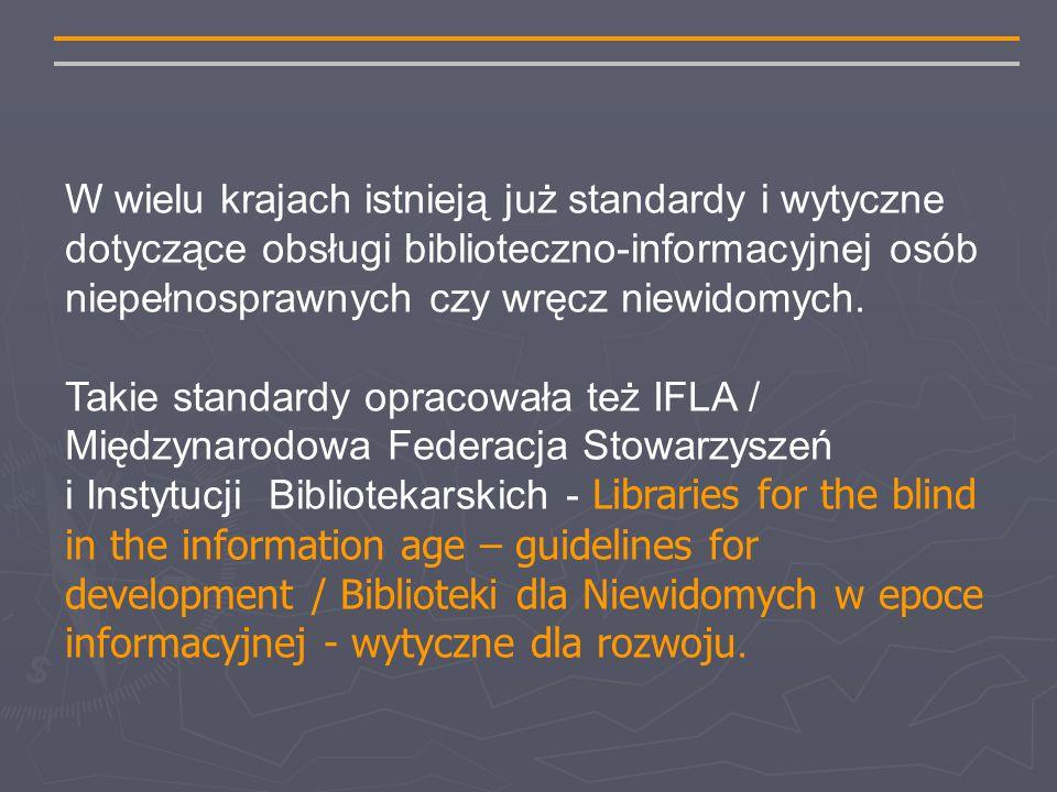 W wielu krajach istnieją już standardy i wytyczne dotyczące obsługi biblioteczno-informacyjnej osób niepełnosprawnych czy wręcz niewidomych.