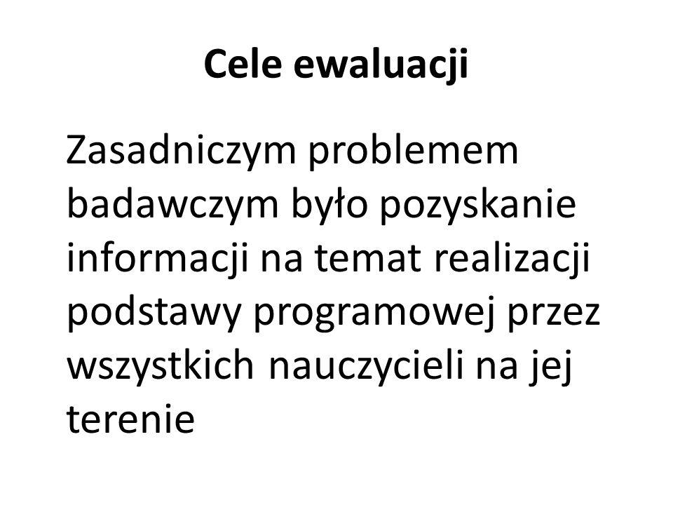 Cele ewaluacji Zasadniczym problemem badawczym było pozyskanie informacji na temat realizacji podstawy programowej przez wszystkich nauczycieli na jej terenie