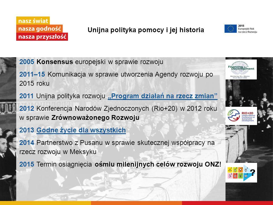 Unijna polityka pomocy i jej historia 2005 Konsensus europejski w sprawie rozwoju 2011–15 Komunikacja w sprawie utworzenia Agendy rozwoju po 2015 roku