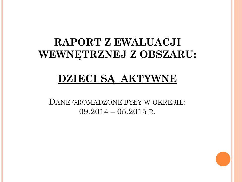 RAPORT Z EWALUACJI WEWNĘTRZNEJ Z OBSZARU: DZIECI SĄ AKTYWNE D ANE GROMADZONE BYŁY W OKRESIE : 09.2014 – 05.2015 R.