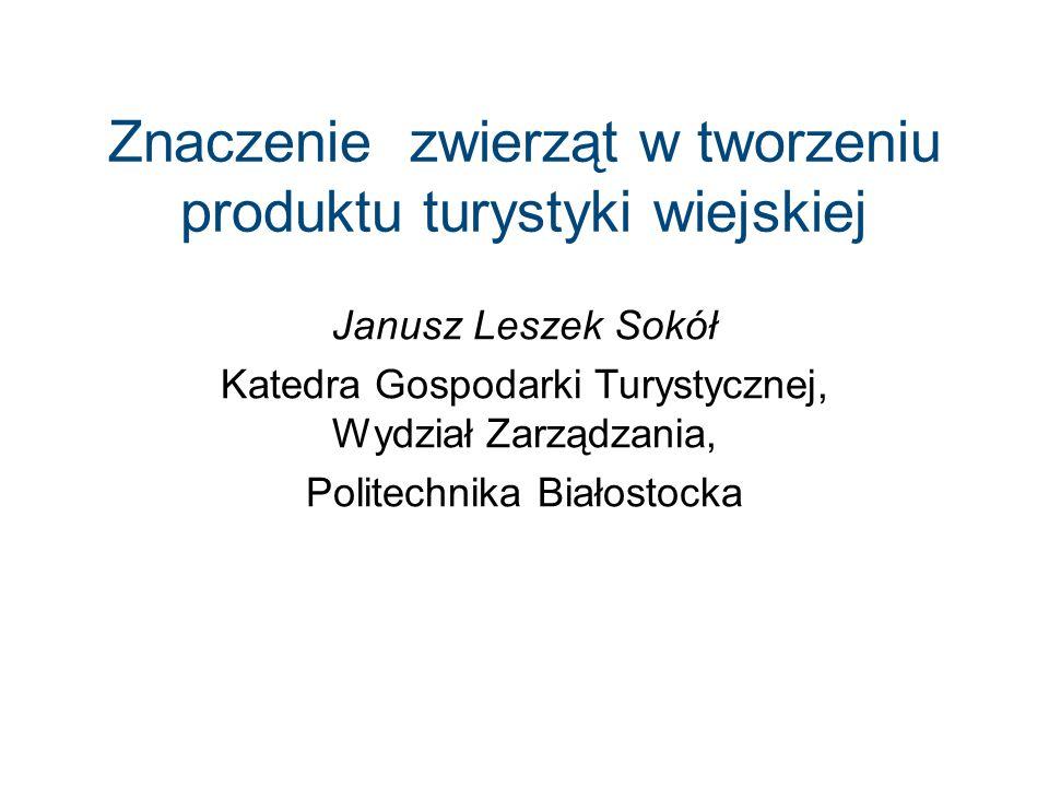 Znaczenie zwierząt w tworzeniu produktu turystyki wiejskiej Janusz Leszek Sokół Katedra Gospodarki Turystycznej, Wydział Zarządzania, Politechnika Białostocka