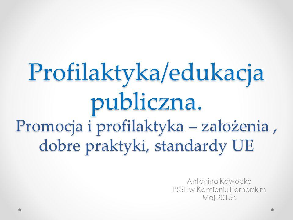 Profilaktyka/edukacja publiczna. Promocja i profilaktyka – założenia, dobre praktyki, standardy UE Antonina Kawecka PSSE w Kamieniu Pomorskim Maj 2015