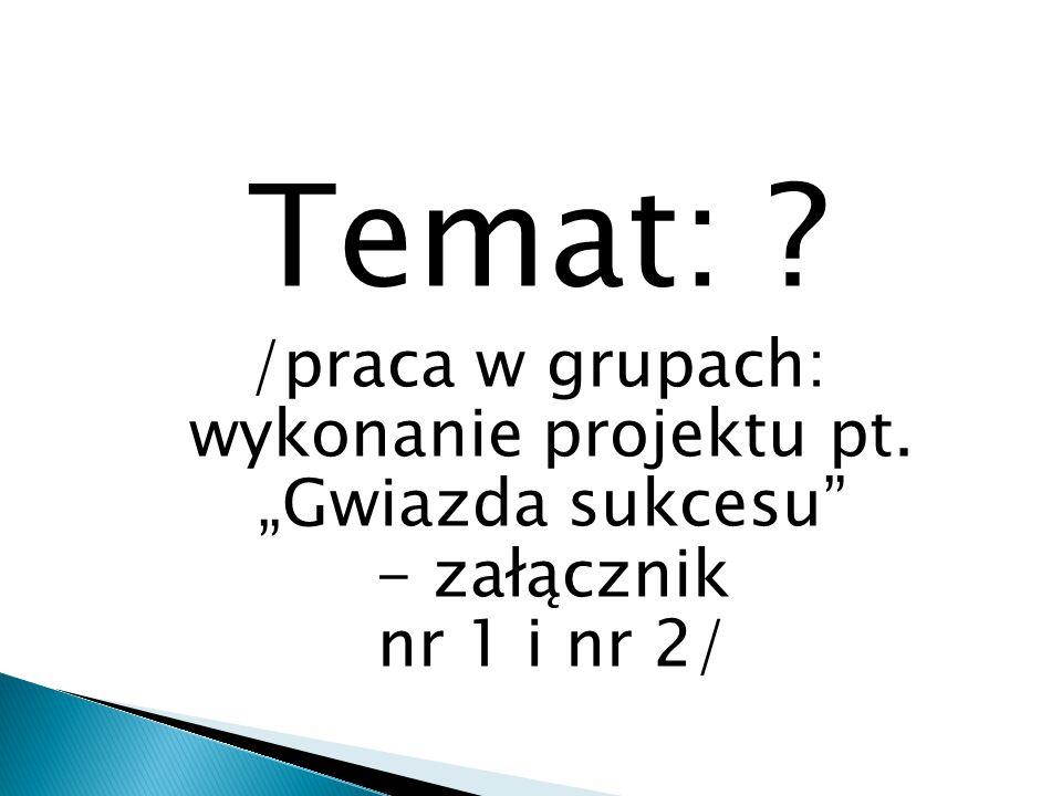 """Temat: /praca w grupach: wykonanie projektu pt. """"Gwiazda sukcesu - załącznik nr 1 i nr 2/"""