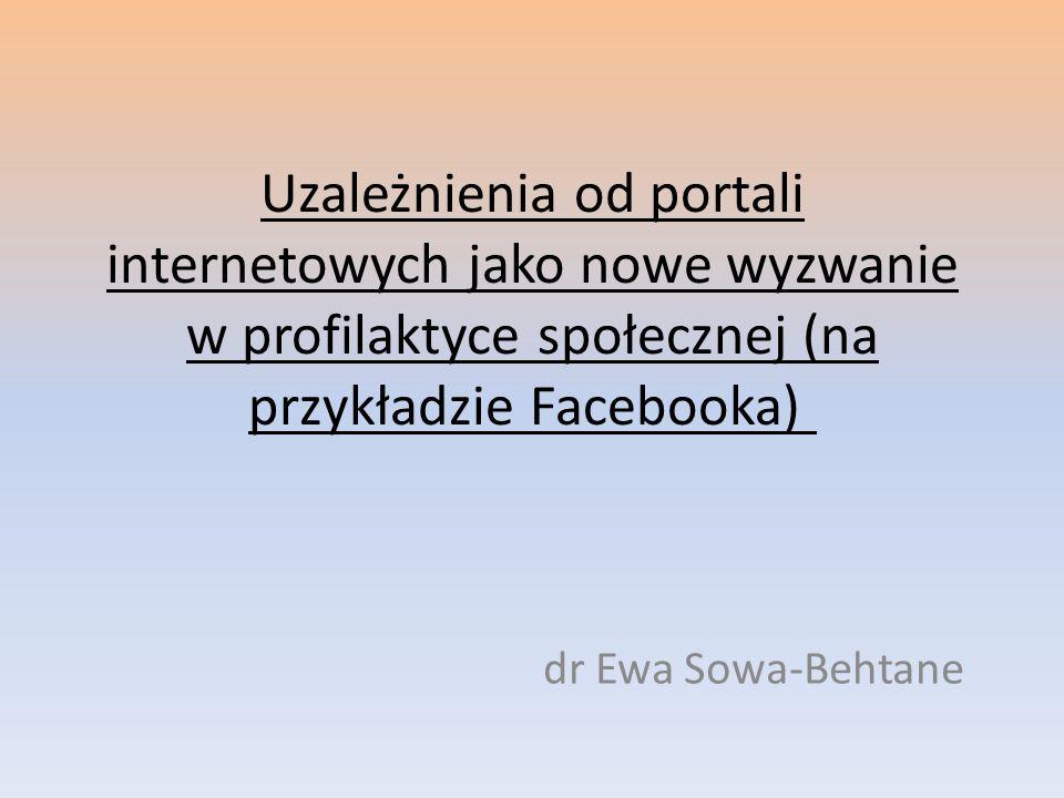 Uzależnienia od portali internetowych jako nowe wyzwanie w profilaktyce społecznej (na przykładzie Facebooka) dr Ewa Sowa-Behtane