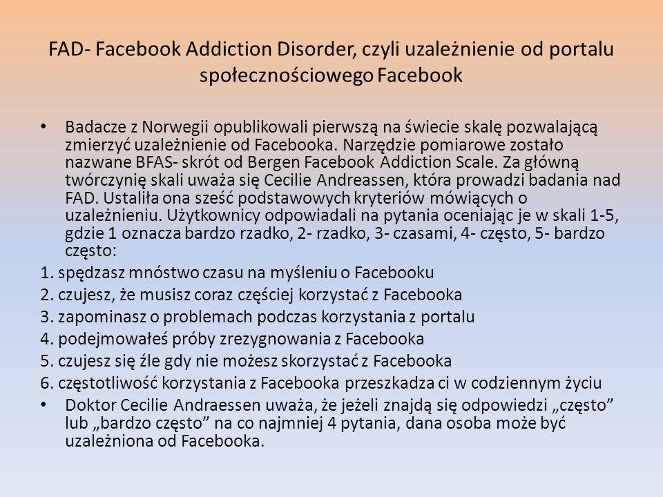 FAD- Facebook Addiction Disorder, czyli uzależnienie od portalu społecznościowego Facebook Badacze z Norwegii opublikowali pierwszą na świecie skalę p