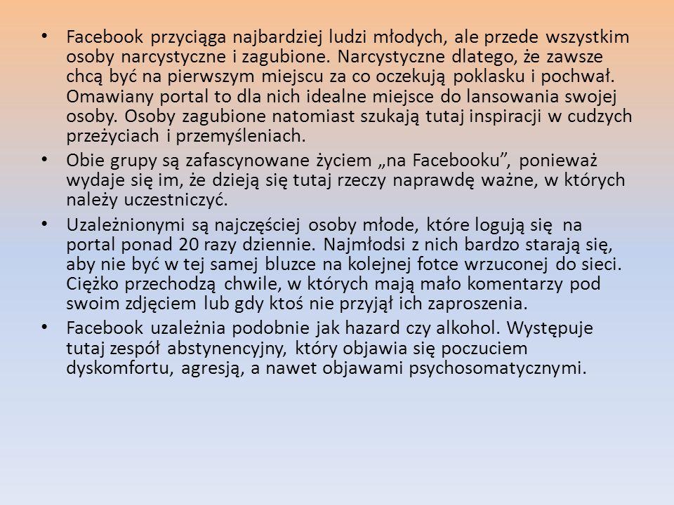 Facebook przyciąga najbardziej ludzi młodych, ale przede wszystkim osoby narcystyczne i zagubione. Narcystyczne dlatego, że zawsze chcą być na pierwsz