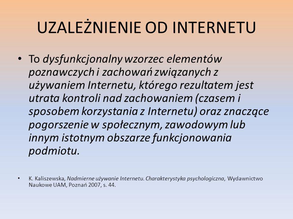 UZALEŻNIENIE OD INTERNETU To dysfunkcjonalny wzorzec elementów poznawczych i zachowań związanych z używaniem Internetu, którego rezultatem jest utrata