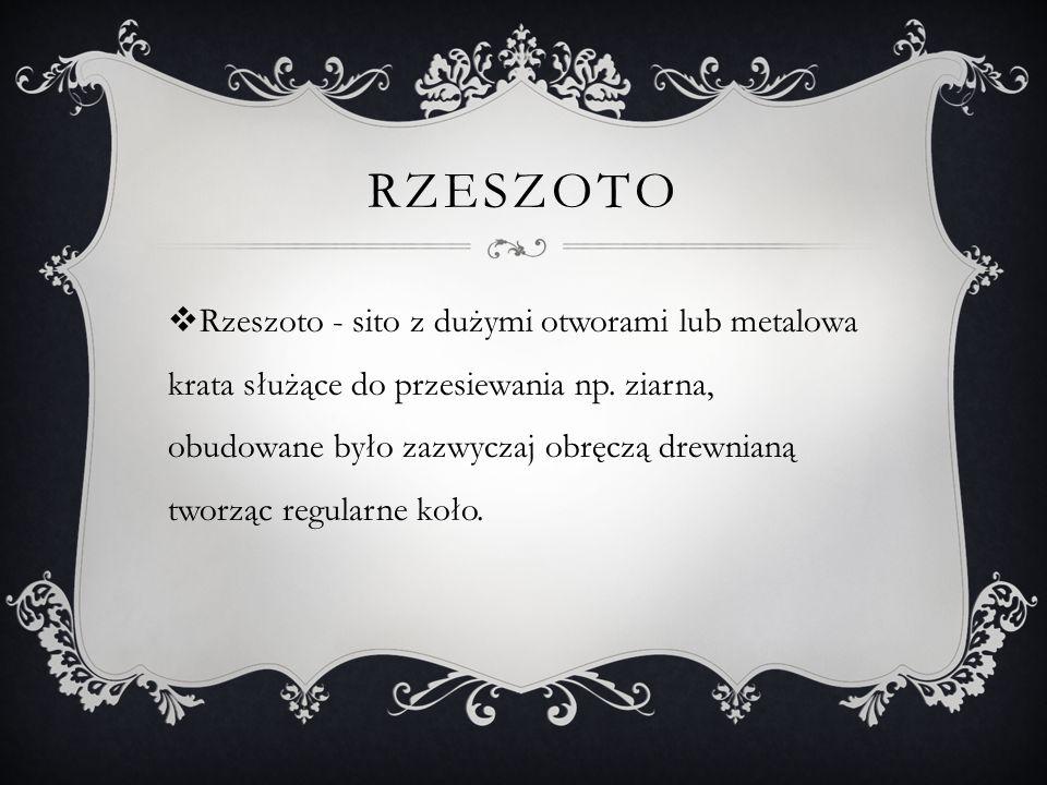 RZESZOTO  Rzeszoto - sito z dużymi otworami lub metalowa krata służące do przesiewania np.