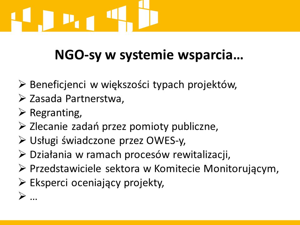 NGO-sy w systemie wsparcia…  Beneficjenci w większości typach projektów,  Zasada Partnerstwa,  Regranting,  Zlecanie zadań przez pomioty publiczne,  Usługi świadczone przez OWES-y,  Działania w ramach procesów rewitalizacji,  Przedstawiciele sektora w Komitecie Monitorującym,  Eksperci oceniający projekty,  …