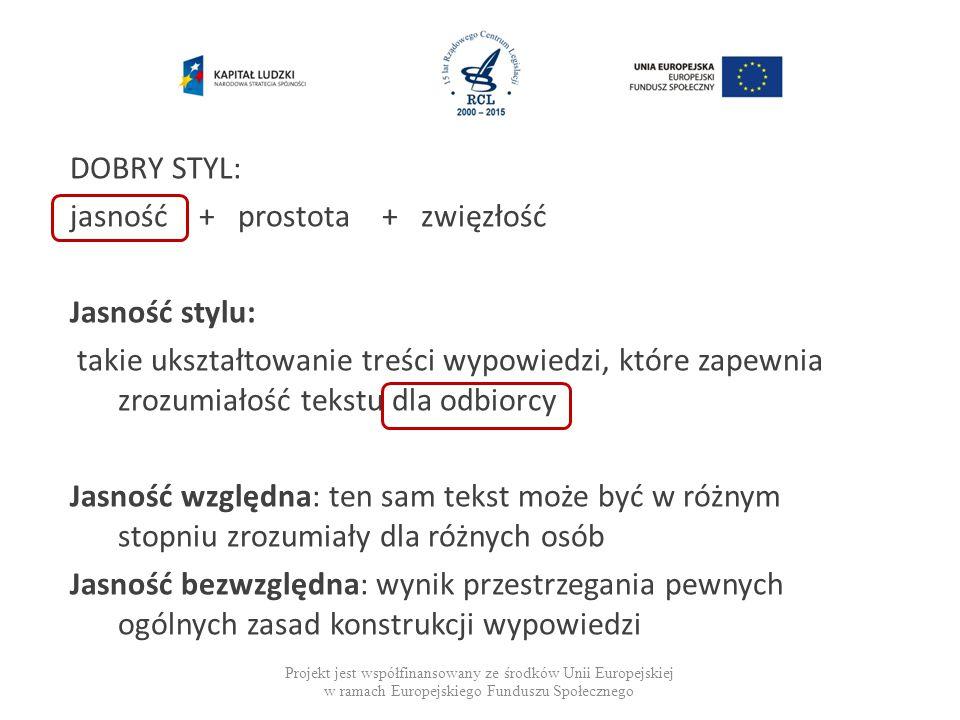 Projekt jest współfinansowany ze środków Unii Europejskiej w ramach Europejskiego Funduszu Społecznego DOBRY STYL: jasność + prostota + zwięzłość Jasność stylu: takie ukształtowanie treści wypowiedzi, które zapewnia zrozumiałość tekstu dla odbiorcy Jasność względna: ten sam tekst może być w różnym stopniu zrozumiały dla różnych osób Jasność bezwzględna: wynik przestrzegania pewnych ogólnych zasad konstrukcji wypowiedzi