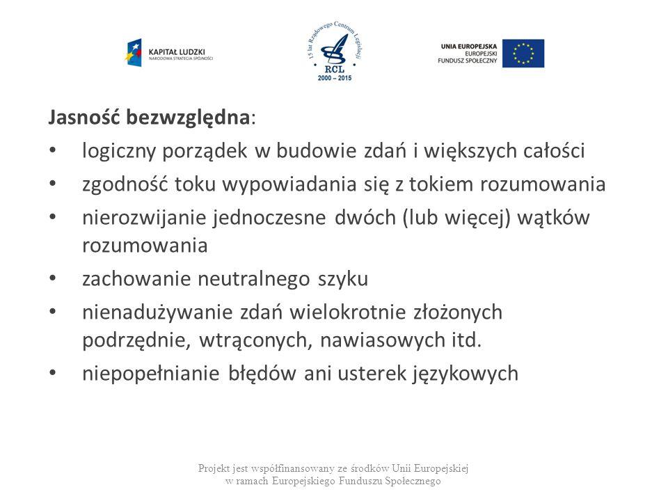 Projekt jest współfinansowany ze środków Unii Europejskiej w ramach Europejskiego Funduszu Społecznego Jasność bezwzględna: logiczny porządek w budowie zdań i większych całości zgodność toku wypowiadania się z tokiem rozumowania nierozwijanie jednoczesne dwóch (lub więcej) wątków rozumowania zachowanie neutralnego szyku nienadużywanie zdań wielokrotnie złożonych podrzędnie, wtrąconych, nawiasowych itd.