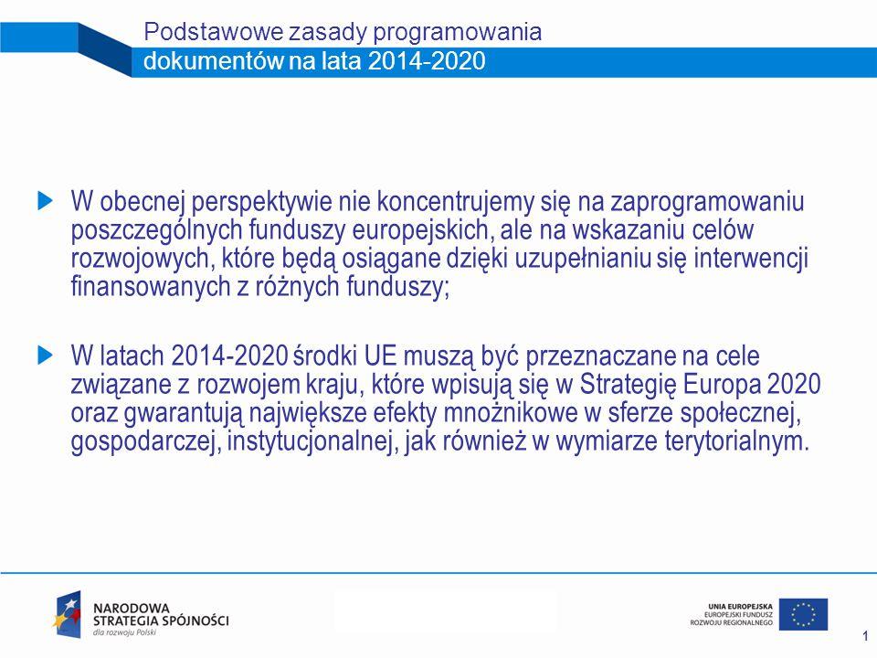 1 Podstawowe zasady programowania dokumentów na lata 2014-2020 W obecnej perspektywie nie koncentrujemy się na zaprogramowaniu poszczególnych funduszy europejskich, ale na wskazaniu celów rozwojowych, które będą osiągane dzięki uzupełnianiu się interwencji finansowanych z różnych funduszy; W latach 2014-2020 środki UE muszą być przeznaczane na cele związane z rozwojem kraju, które wpisują się w Strategię Europa 2020 oraz gwarantują największe efekty mnożnikowe w sferze społecznej, gospodarczej, instytucjonalnej, jak również w wymiarze terytorialnym.