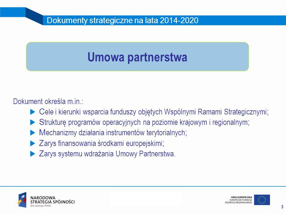3 Dokumenty strategiczne na lata 2014-2020 Dokument określa m.in.: C ele i kierunki wsparcia funduszy objętych Wspólnymi Ramami Strategicznymi ; S trukturę programów operacyjnych na poziomie krajowym i regionalnym ; M echanizmy działania instrumentów terytorialnych ; Z arys finansowania środkami europejskimi ; Z arys systemu wdrażania Umowy Partnerstwa.