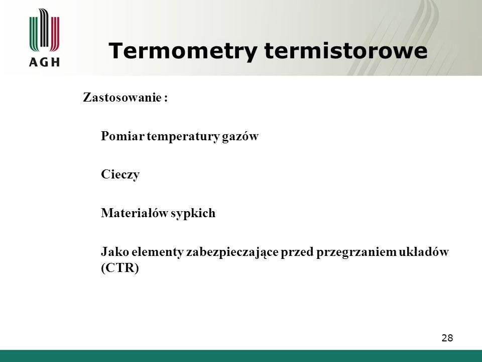 Termometry termistorowe Zastosowanie : Pomiar temperatury gazów Cieczy Materiałów sypkich Jako elementy zabezpieczające przed przegrzaniem układów (CT