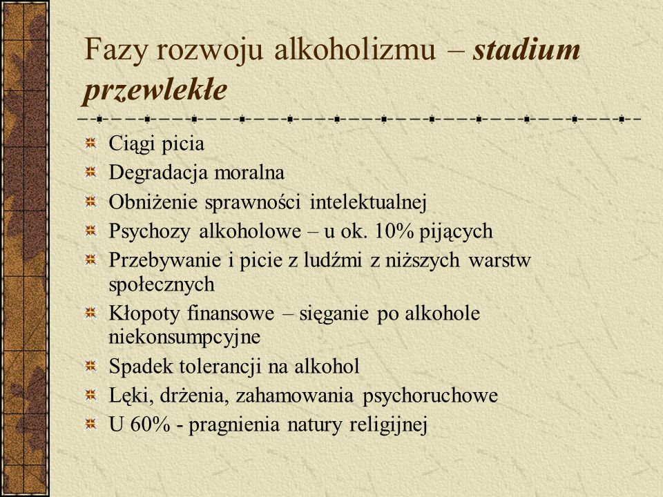 Fazy rozwoju alkoholizmu – stadium przewlekłe Ciągi picia Degradacja moralna Obniżenie sprawności intelektualnej Psychozy alkoholowe – u ok.