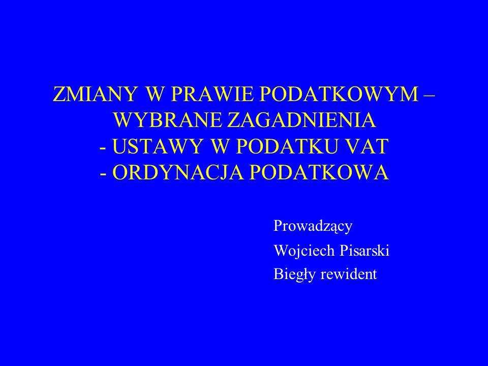ZMIANY W PRAWIE PODATKOWYM – WYBRANE ZAGADNIENIA - USTAWY W PODATKU VAT - ORDYNACJA PODATKOWA Prowadzący Wojciech Pisarski Biegły rewident