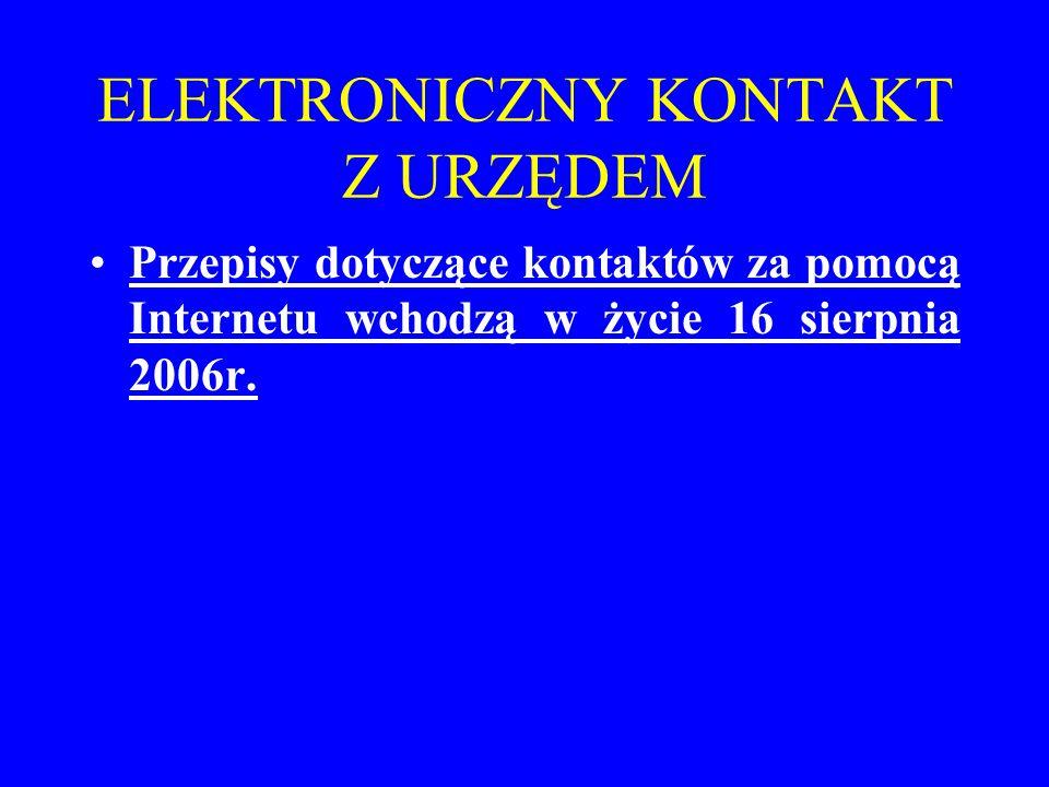 ELEKTRONICZNY KONTAKT Z URZĘDEM Przepisy dotyczące kontaktów za pomocą Internetu wchodzą w życie 16 sierpnia 2006r.