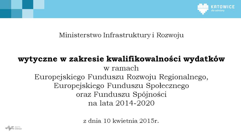 Ministerstwo Infrastruktury i Rozwoju wytyczne w zakresie kwalifikowalności wydatków w ramach Europejskiego Funduszu Rozwoju Regionalnego, Europejskiego Funduszu Społecznego oraz Funduszu Spójności na lata 2014-2020 z dnia 10 kwietnia 2015r.