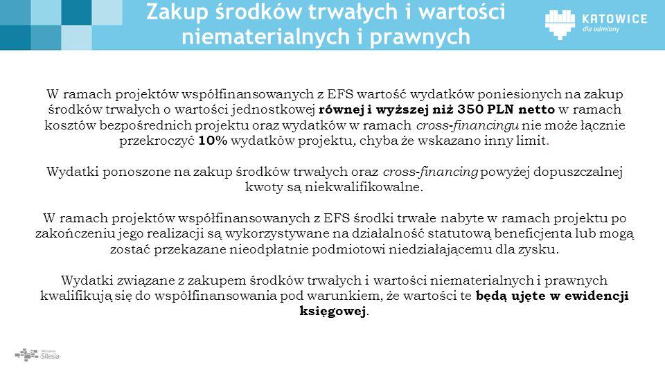 Zakup środków trwałych i wartości niematerialnych i prawnych W ramach projektów współfinansowanych z EFS wartość wydatków poniesionych na zakup środków trwałych o wartości jednostkowej równej i wyższej niż 350 PLN netto w ramach kosztów bezpośrednich projektu oraz wydatków w ramach cross-financingu nie może łącznie przekroczyć 10% wydatków projektu, chyba że wskazano inny limit.