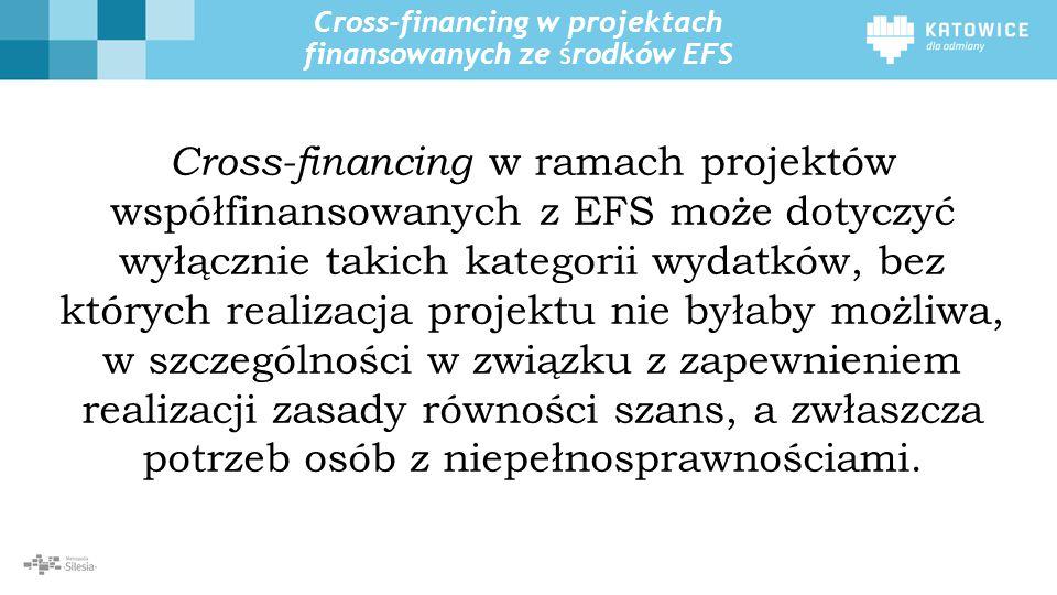 Cross-financing w projektach finansowanych ze środków EFS Cross-financing w ramach projektów współfinansowanych z EFS może dotyczyć wyłącznie takich kategorii wydatków, bez których realizacja projektu nie byłaby możliwa, w szczególności w związku z zapewnieniem realizacji zasady równości szans, a zwłaszcza potrzeb osób z niepełnosprawnościami.