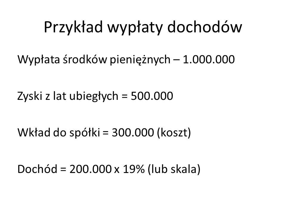 Przykład wypłaty dochodów Wypłata środków pieniężnych – 1.000.000 Zyski z lat ubiegłych = 500.000 Wkład do spółki = 300.000 (koszt) Dochód = 200.000 x 19% (lub skala)