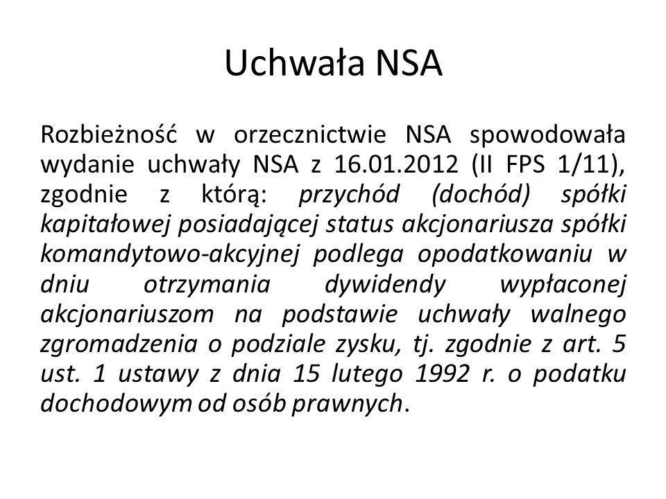 Uchwała NSA Rozbieżność w orzecznictwie NSA spowodowała wydanie uchwały NSA z 16.01.2012 (II FPS 1/11), zgodnie z którą: przychód (dochód) spółki kapitałowej posiadającej status akcjonariusza spółki komandytowo-akcyjnej podlega opodatkowaniu w dniu otrzymania dywidendy wypłaconej akcjonariuszom na podstawie uchwały walnego zgromadzenia o podziale zysku, tj.