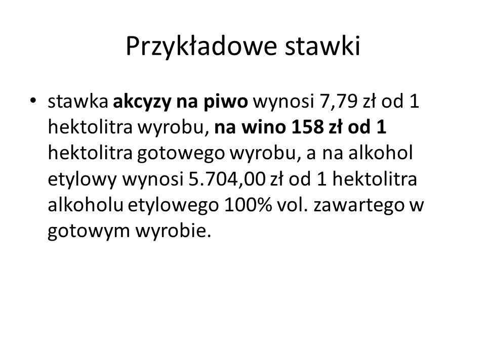 Przykładowe stawki stawka akcyzy na piwo wynosi 7,79 zł od 1 hektolitra wyrobu, na wino 158 zł od 1 hektolitra gotowego wyrobu, a na alkohol etylowy wynosi 5.704,00 zł od 1 hektolitra alkoholu etylowego 100% vol.
