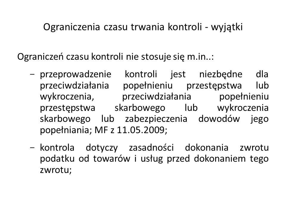 Ograniczenia czasu trwania kontroli - wyjątki Ograniczeń czasu kontroli nie stosuje się m.in..: - przeprowadzenie kontroli jest niezbędne dla przeciwdziałania popełnieniu przestępstwa lub wykroczenia, przeciwdziałania popełnieniu przestępstwa skarbowego lub wykroczenia skarbowego lub zabezpieczenia dowodów jego popełniania; MF z 11.05.2009; - kontrola dotyczy zasadności dokonania zwrotu podatku od towarów i usług przed dokonaniem tego zwrotu;