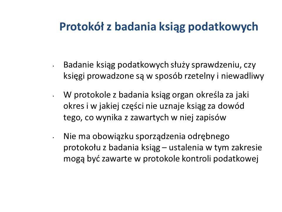 Protokół z badania ksiąg podatkowych Badanie ksiąg podatkowych służy sprawdzeniu, czy księgi prowadzone są w sposób rzetelny i niewadliwy W protokole z badania ksiąg organ określa za jaki okres i w jakiej części nie uznaje ksiąg za dowód tego, co wynika z zawartych w niej zapisów Nie ma obowiązku sporządzenia odrębnego protokołu z badania ksiąg – ustalenia w tym zakresie mogą być zawarte w protokole kontroli podatkowej