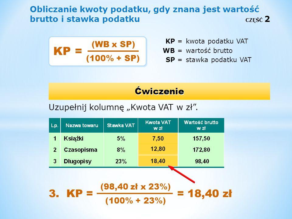 Obliczanie kwoty podatku, gdy znana jest wartość brutto i stawka podatku CZĘŚĆ 2 KP =kwota podatku VAT WB =wartość brutto SP =stawka podatku VAT Uzupe