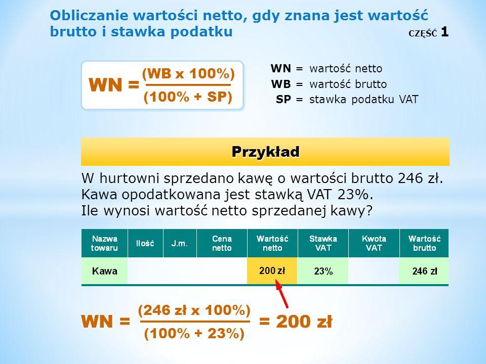 Obliczanie wartości netto, gdy znana jest wartość brutto i stawka podatku CZĘŚĆ 1 WN =wartość netto WB =wartość brutto SP =stawka podatku VAT Przykład