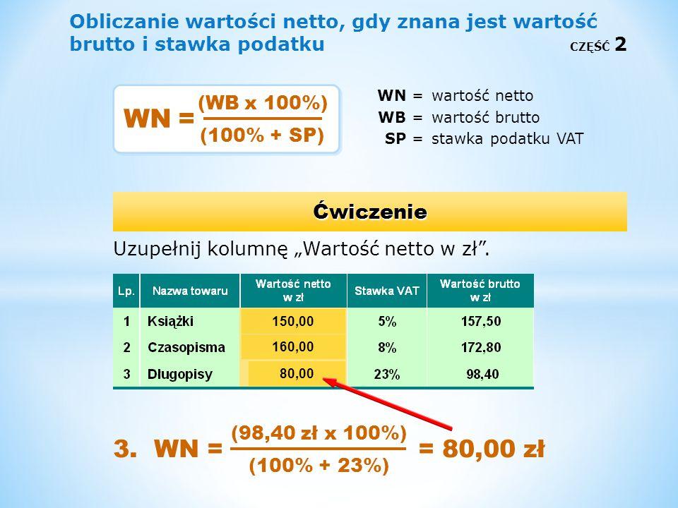 Obliczanie wartości netto, gdy znana jest wartość brutto i stawka podatku CZĘŚĆ 2 WN =wartość netto WB =wartość brutto SP =stawka podatku VAT Uzupełni