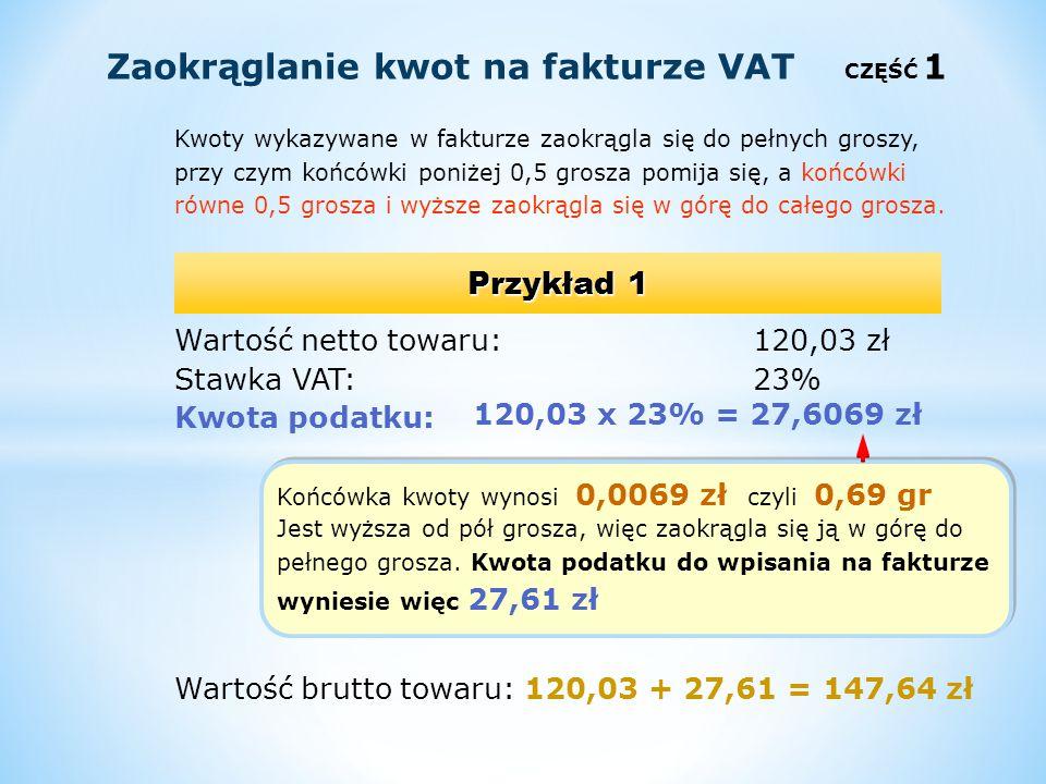Kwoty wykazywane w fakturze zaokrągla się do pełnych groszy, przy czym końcówki poniżej 0,5 grosza pomija się, a końcówki równe 0,5 grosza i wyższe za