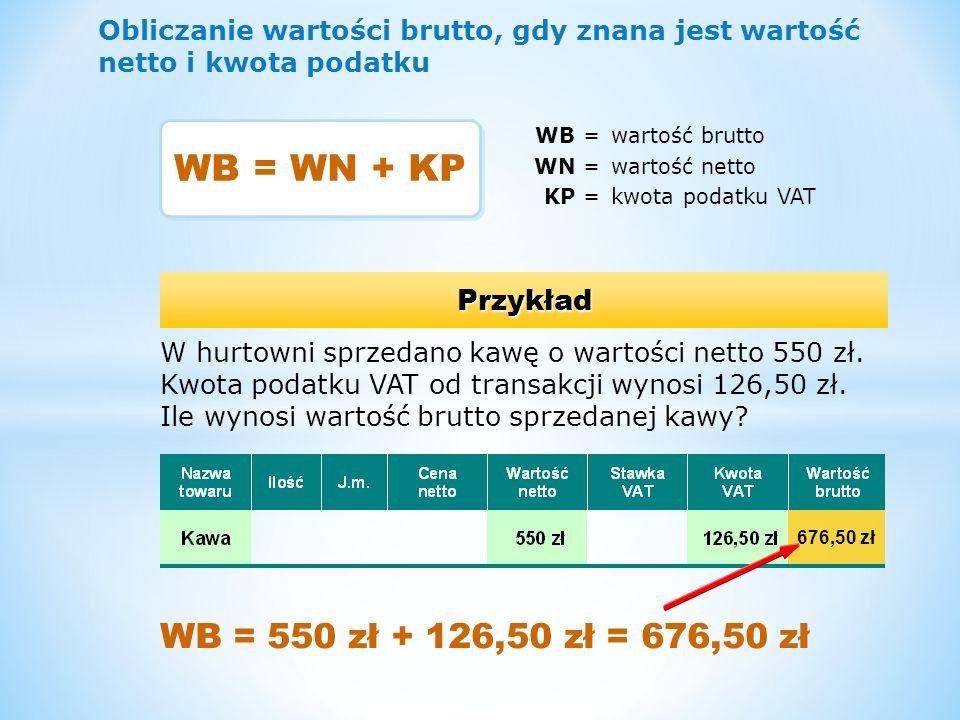 Obliczanie kwoty podatku, gdy znana jest wartość brutto i stawka podatku CZĘŚĆ 1 KP =kwota podatku VAT WB =wartość brutto SP =stawka podatku VAT Przykład W hurtowni sprzedano kawę o wartości brutto 246 zł.