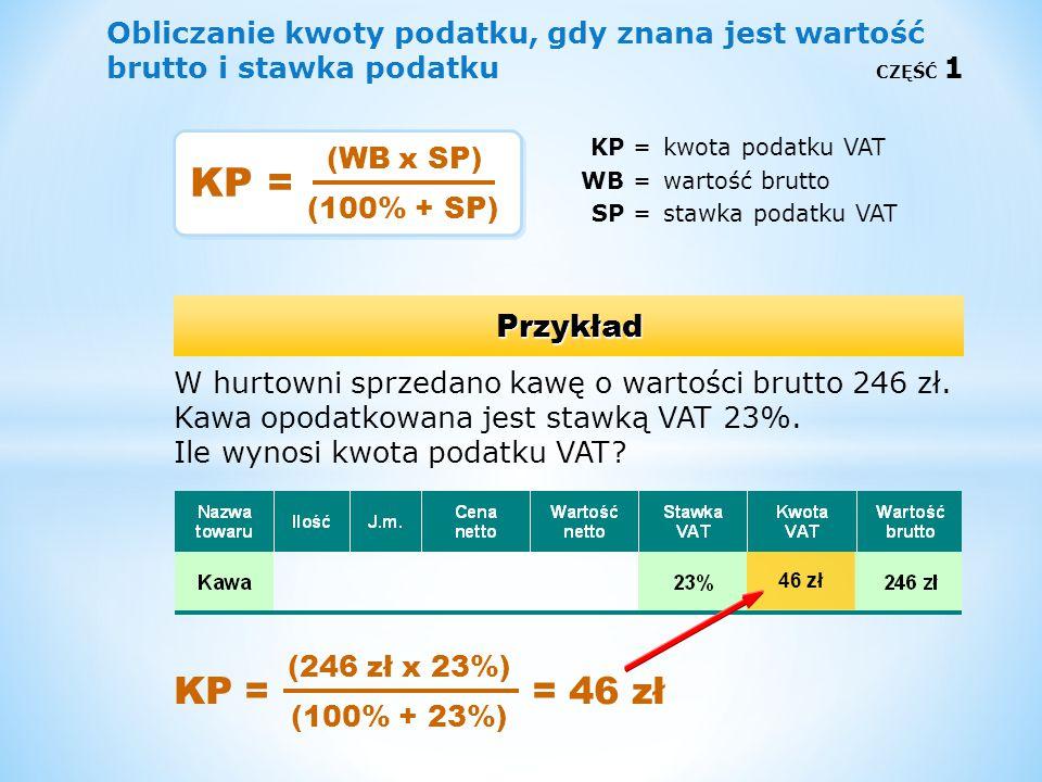 Obliczanie kwoty podatku, gdy znana jest wartość brutto i stawka podatku CZĘŚĆ 1 KP =kwota podatku VAT WB =wartość brutto SP =stawka podatku VAT Przyk