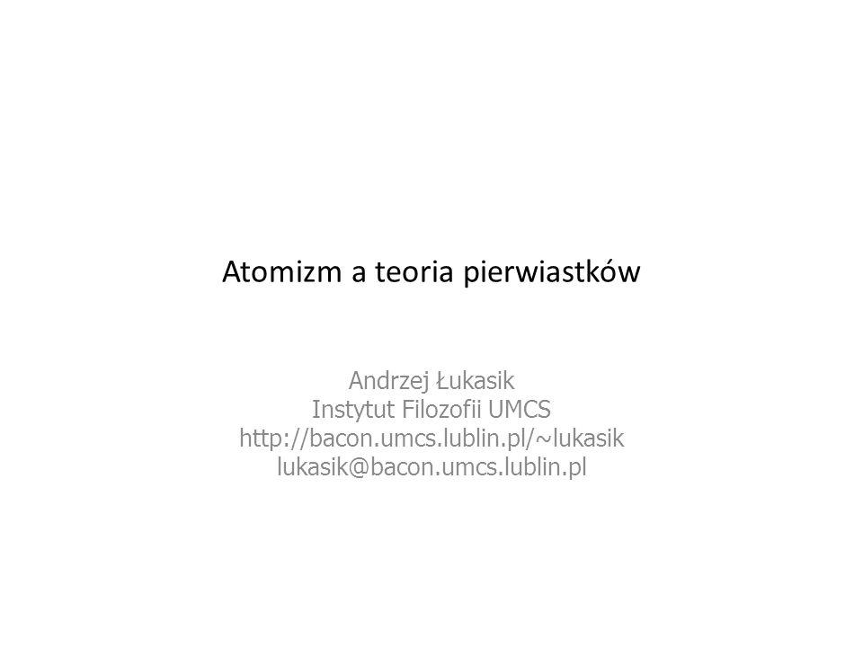 Atomizm a teoria pierwiastków Andrzej Łukasik Instytut Filozofii UMCS http://bacon.umcs.lublin.pl/~lukasik lukasik@bacon.umcs.lublin.pl