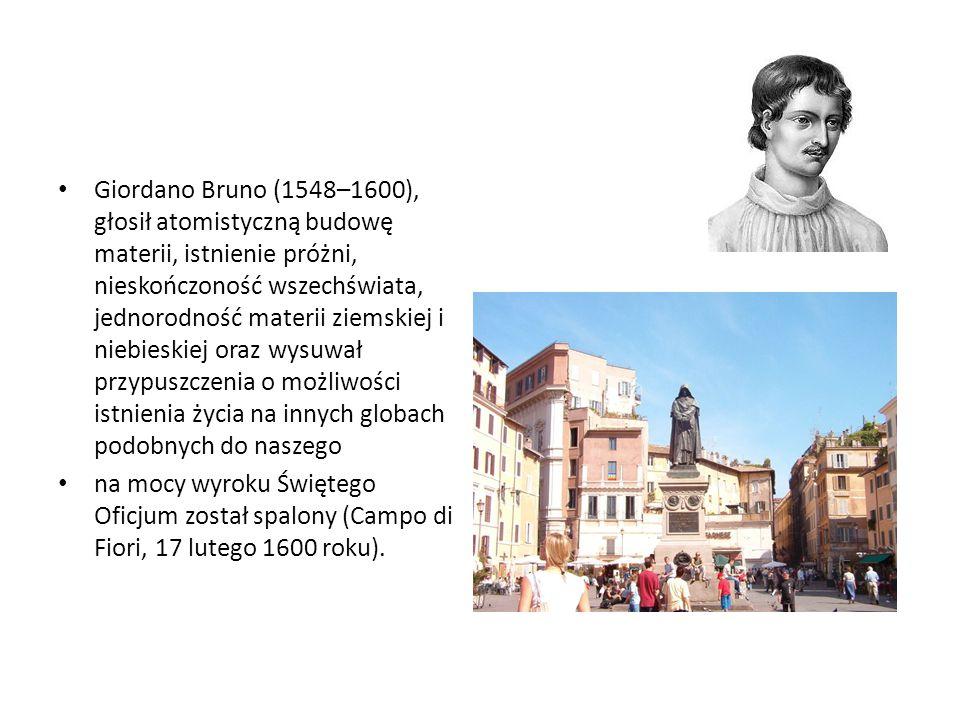 Giordano Bruno (1548–1600), głosił atomistyczną budowę materii, istnienie próżni, nieskończoność wszechświata, jednorodność materii ziemskiej i niebieskiej oraz wysuwał przypuszczenia o możliwości istnienia życia na innych globach podobnych do naszego na mocy wyroku Świętego Oficjum został spalony (Campo di Fiori, 17 lutego 1600 roku).
