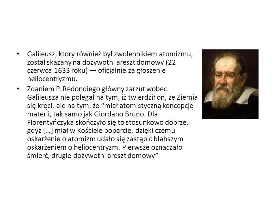 Galileusz, który również był zwolennikiem atomizmu, został skazany na dożywotni areszt domowy (22 czerwca 1633 roku) — oficjalnie za głoszenie heliocentryzmu.