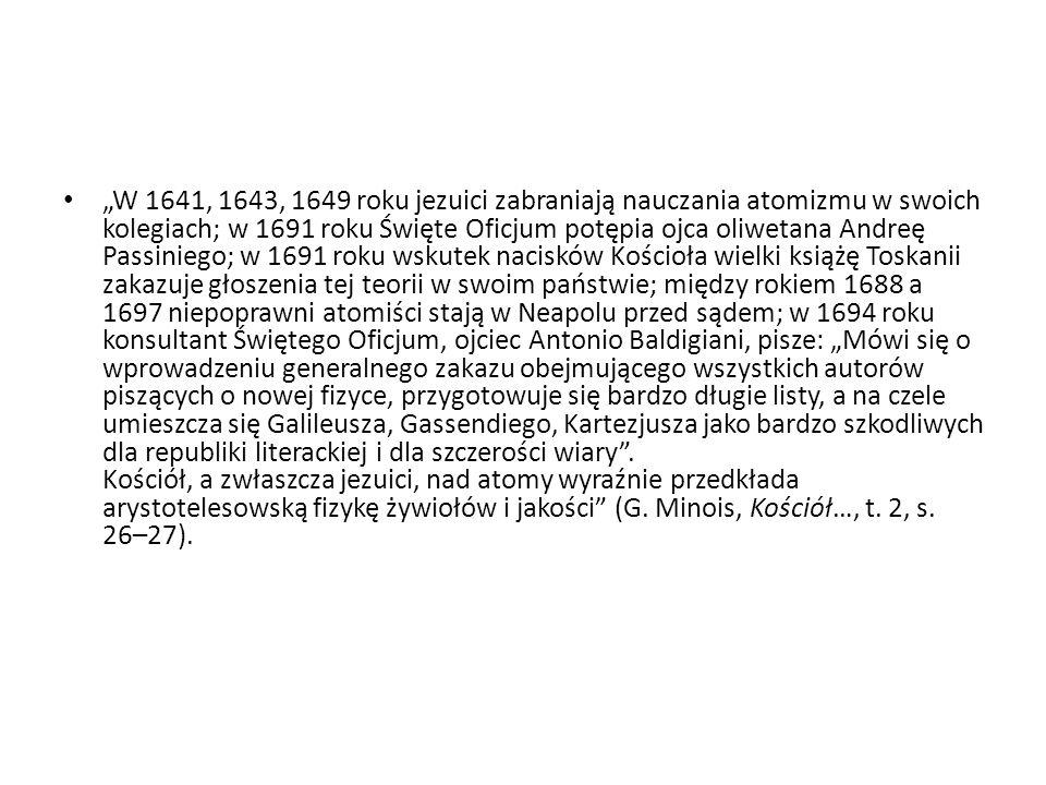 """""""W 1641, 1643, 1649 roku jezuici zabraniają nauczania atomizmu w swoich kolegiach; w 1691 roku Święte Oficjum potępia ojca oliwetana Andreę Passiniego; w 1691 roku wskutek nacisków Kościoła wielki książę Toskanii zakazuje głoszenia tej teorii w swoim państwie; między rokiem 1688 a 1697 niepoprawni atomiści stają w Neapolu przed sądem; w 1694 roku konsultant Świętego Oficjum, ojciec Antonio Baldigiani, pisze: """"Mówi się o wprowadzeniu generalnego zakazu obejmującego wszystkich autorów piszących o nowej fizyce, przygotowuje się bardzo długie listy, a na czele umieszcza się Galileusza, Gassendiego, Kartezjusza jako bardzo szkodliwych dla republiki literackiej i dla szczerości wiary ."""
