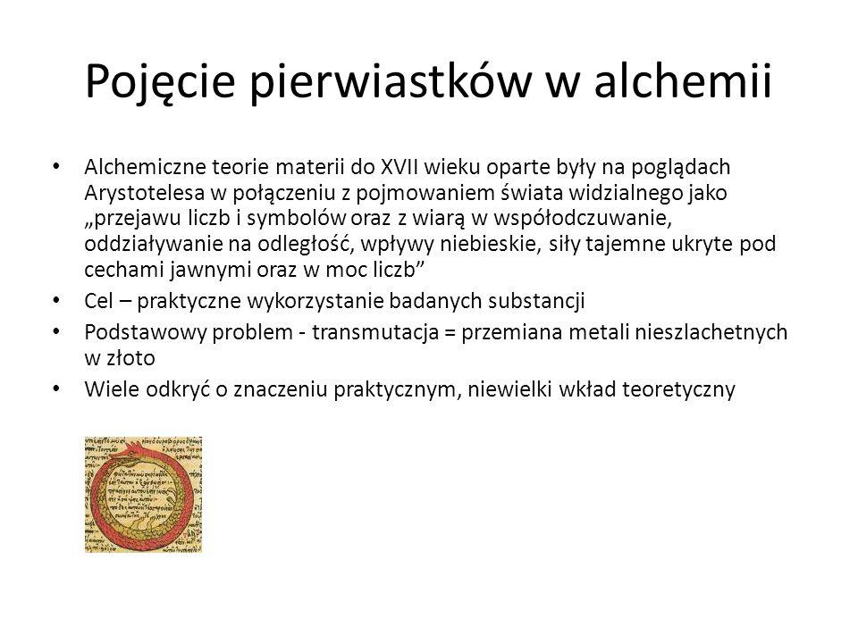 """Pojęcie pierwiastków w alchemii Alchemiczne teorie materii do XVII wieku oparte były na poglądach Arystotelesa w połączeniu z pojmowaniem świata widzialnego jako """"przejawu liczb i symbolów oraz z wiarą w współodczuwanie, oddziaływanie na odległość, wpływy niebieskie, siły tajemne ukryte pod cechami jawnymi oraz w moc liczb Cel – praktyczne wykorzystanie badanych substancji Podstawowy problem - transmutacja = przemiana metali nieszlachetnych w złoto Wiele odkryć o znaczeniu praktycznym, niewielki wkład teoretyczny"""
