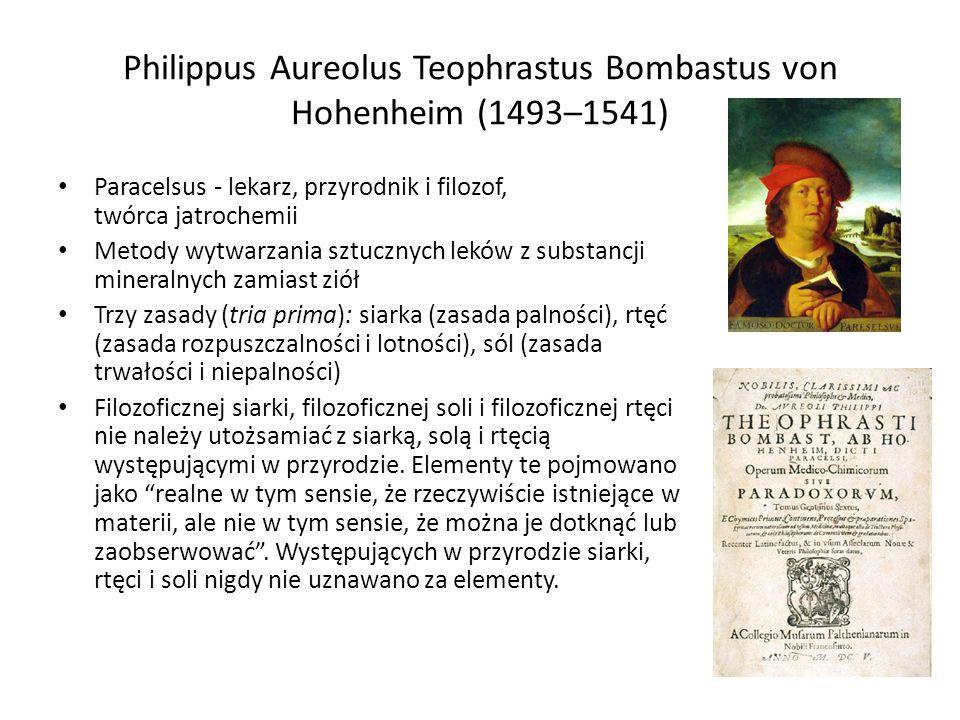 Philippus Aureolus Teophrastus Bombastus von Hohenheim (1493–1541) Paracelsus - lekarz, przyrodnik i filozof, twórca jatrochemii Metody wytwarzania sztucznych leków z substancji mineralnych zamiast ziół Trzy zasady (tria prima): siarka (zasada palności), rtęć (zasada rozpuszczalności i lotności), sól (zasada trwałości i niepalności) Filozoficznej siarki, filozoficznej soli i filozoficznej rtęci nie należy utożsamiać z siarką, solą i rtęcią występującymi w przyrodzie.