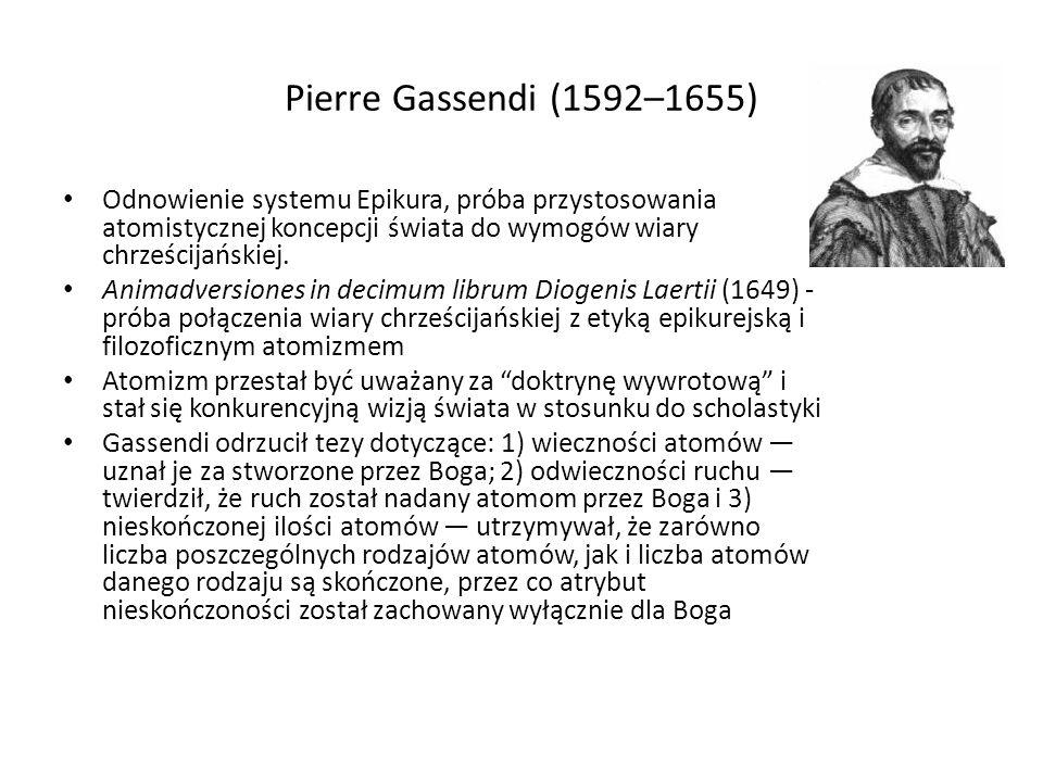Pierre Gassendi (1592–1655) Odnowienie systemu Epikura, próba przystosowania atomistycznej koncepcji świata do wymogów wiary chrześcijańskiej.