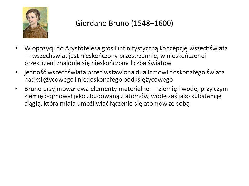 Giordano Bruno (1548–1600) W opozycji do Arystotelesa głosił infinitystyczną koncepcję wszechświata — wszechświat jest nieskończony przestrzennie, w nieskończonej przestrzeni znajduje się nieskończona liczba światów jedność wszechświata przeciwstawiona dualizmowi doskonałego świata nadksiężycowego i niedoskonałego podksiężycowego Bruno przyjmował dwa elementy materialne — ziemię i wodę, przy czym ziemię pojmował jako zbudowaną z atomów, wodę zaś jako substancję ciągłą, która miała umożliwiać łączenie się atomów ze sobą