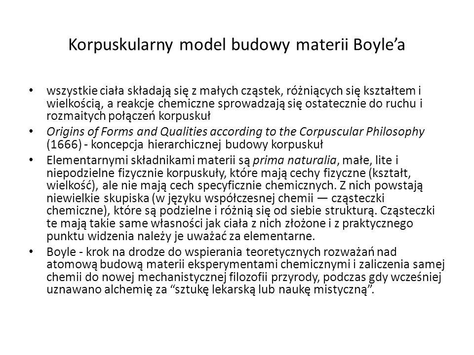 Korpuskularny model budowy materii Boyle'a wszystkie ciała składają się z małych cząstek, różniących się kształtem i wielkością, a reakcje chemiczne sprowadzają się ostatecznie do ruchu i rozmaitych połączeń korpuskuł Origins of Forms and Qualities according to the Corpuscular Philosophy (1666) - koncepcja hierarchicznej budowy korpuskuł Elementarnymi składnikami materii są prima naturalia, małe, lite i niepodzielne fizycznie korpuskuły, które mają cechy fizyczne (kształt, wielkość), ale nie mają cech specyficznie chemicznych.