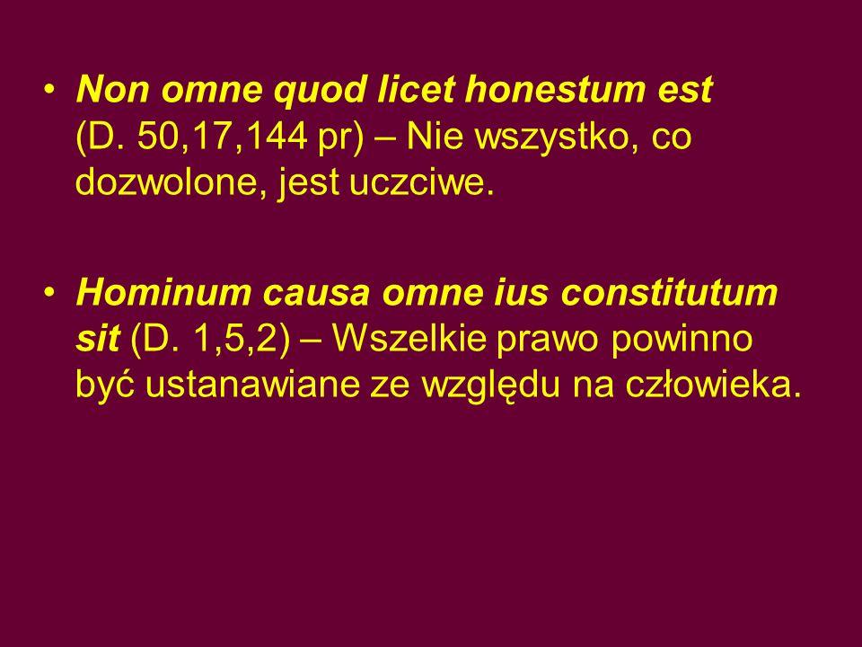Non omne quod licet honestum est (D. 50,17,144 pr) – Nie wszystko, co dozwolone, jest uczciwe. Hominum causa omne ius constitutum sit (D. 1,5,2) – Wsz