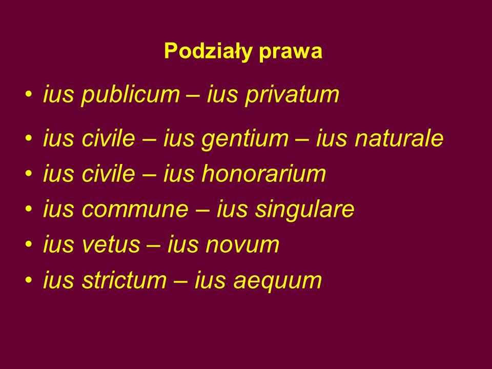 Podziały prawa ius publicum – ius privatum ius civile – ius gentium – ius naturale ius civile – ius honorarium ius commune – ius singulare ius vetus – ius novum ius strictum – ius aequum